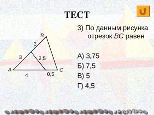 ТЕСТ А В С 3) По данным рисунка отрезок BC равен А) 3,75 Б) 7,5 В) 5 Г) 4,5 3 3