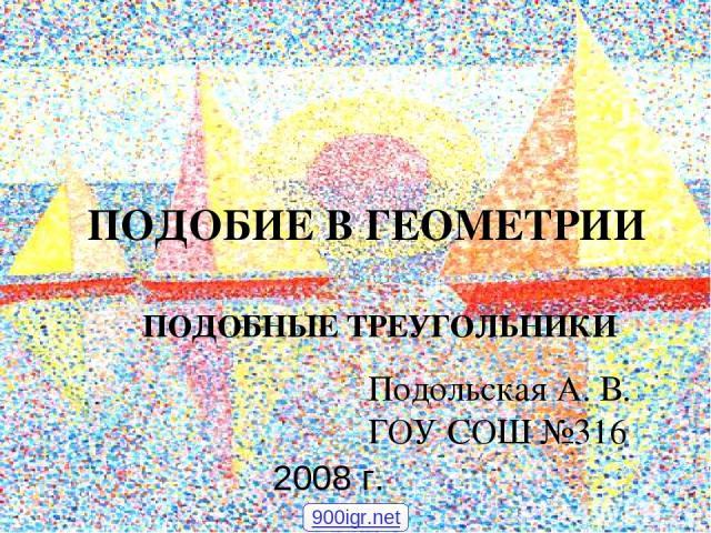 ПОДОБИЕ В ГЕОМЕТРИИ ПОДОБНЫЕ ТРЕУГОЛЬНИКИ Подольская А. В. ГОУ СОШ №316 2008 г. 900igr.net