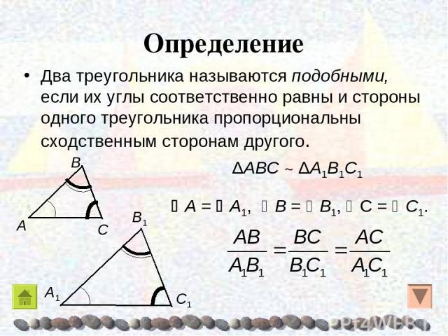 Определение Два треугольника называются подобными, если их углы соответственно равны и стороны одного треугольника пропорциональны сходственным сторонам другого. A = A1, Β = Β1, C = C1. ΔAΒC ~ ΔA1Β1C1