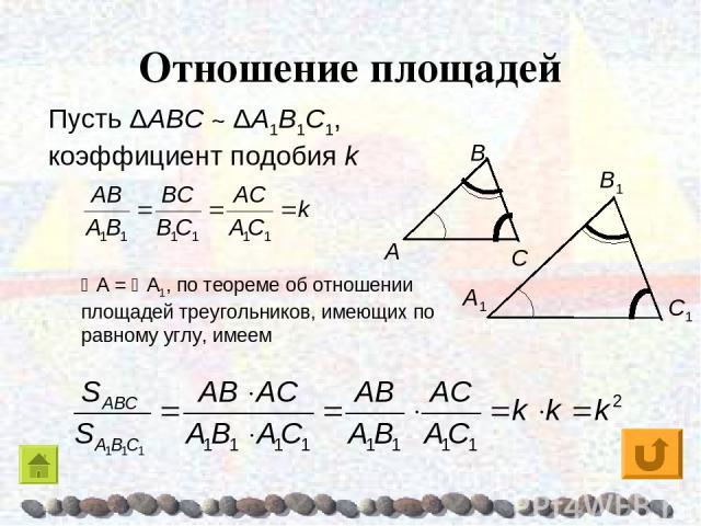 Отношение площадей Пусть ΔAΒC ~ ΔA1Β1C1, коэффициент подобия k A = A1, по теореме об отношении площадей треугольников, имеющих по равному углу, имеем