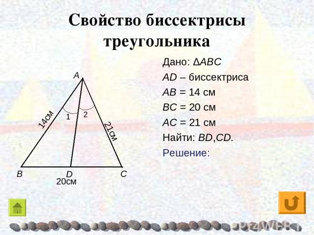 Свойство биссектрисы треугольника Дано: ΔABC AD – биссектриса AB = 14 см BC = 20 см AC = 21 см Найти: BD,CD. Решение: