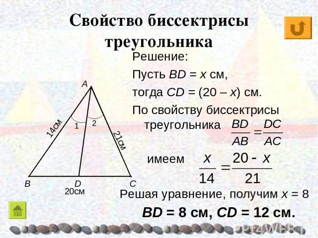 Свойство биссектрисы треугольника Решение: Пусть BD = x см, тогда CD = (20 – x) см. По свойству биссектрисы треугольника имеем Решая уравнение, получим х = 8 BD = 8 см, CD = 12 см.