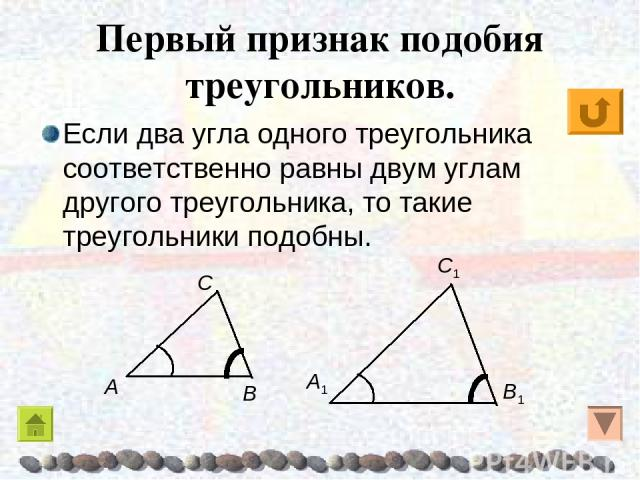 Первый признак подобия треугольников. Если два угла одного треугольника соответственно равны двум углам другого треугольника, то такие треугольники подобны.