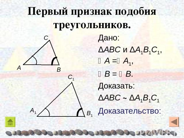 Первый признак подобия треугольников. Дано: ΔABC и ΔA1B1C1, A = A1, B = B. Доказать: ΔABC ~ ΔA1B1C1 Доказательство:
