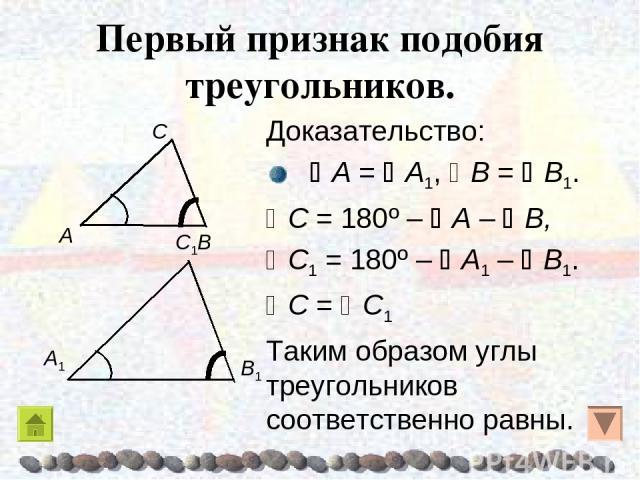 Первый признак подобия треугольников. Доказательство: A = A1, B = B1. C = 180º – A – B, C1 = 180º – A1 – B1. C = C1 Таким образом углы треугольников соответственно равны.