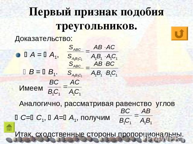 Первый признак подобия треугольников. Доказательство: A = A1, B = B1. Имеем Аналогично, рассматривая равенство углов C= C1, A= A1, получим Итак, сходственные стороны пропорциональны.