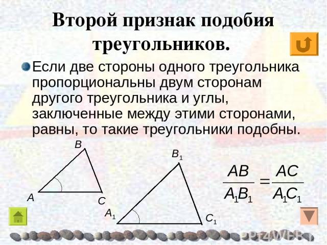 Второй признак подобия треугольников. Если две стороны одного треугольника пропорциональны двум сторонам другого треугольника и углы, заключенные между этими сторонами, равны, то такие треугольники подобны.