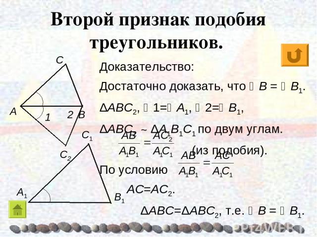 Доказательство: Достаточно доказать, что B = B1. ΔABC2, 1= A1, 2= B1, ΔABC2 ~ ΔA1B1C1 по двум углам. (из подобия). По условию AC=AC2. ΔABC=ΔABC2, т.е. B = B1. Второй признак подобия треугольников.