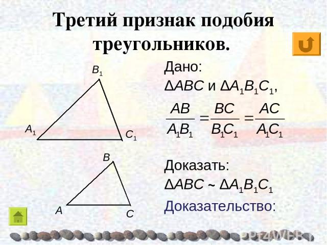 Третий признак подобия треугольников. Дано: ΔABC и ΔA1B1C1, Доказать: ΔABC ~ ΔA1B1C1 Доказательство: