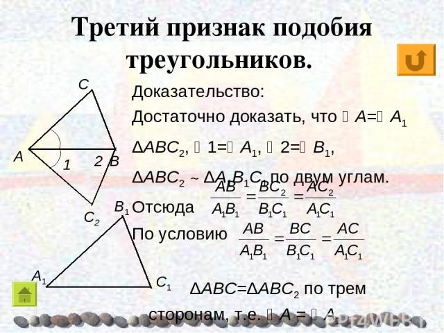 Третий признак подобия треугольников. Доказательство: Достаточно доказать, что A= A1 ΔABC2, 1= A1, 2= B1, ΔABC2 ~ ΔA1B1C1 по двум углам. Отсюда По условию ΔABC=ΔABC2 по трем сторонам, т.е. A = A1