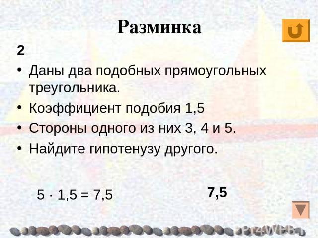 Разминка 2 Даны два подобных прямоугольных треугольника. Коэффициент подобия 1,5 Стороны одного из них 3, 4 и 5. Найдите гипотенузу другого. 7,5 5 · 1,5 = 7,5