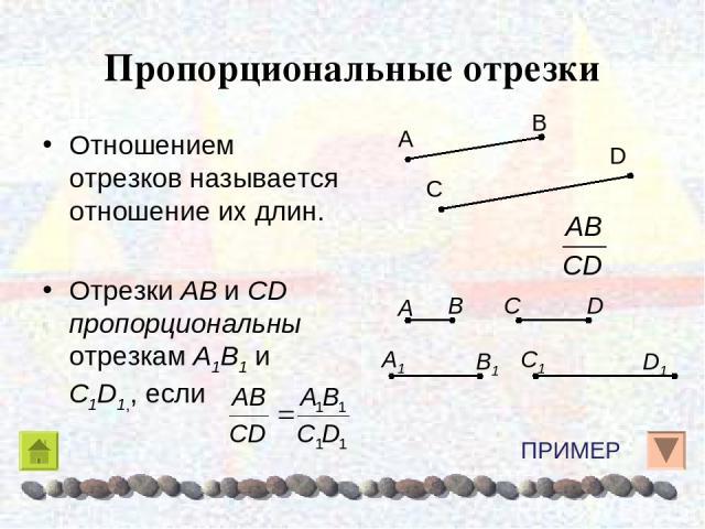 Пропорциональные отрезки Отношением отрезков называется отношение их длин. Отрезки AB и CD пропорциональны отрезкам A1B1 и C1D1,, если ПРИМЕР