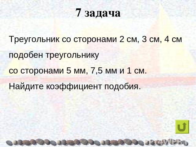 7 задача Треугольник со сторонами 2 см, 3 см, 4 см подобен треугольнику со сторонами 5 мм, 7,5 мм и 1 см. Найдите коэффициент подобия.