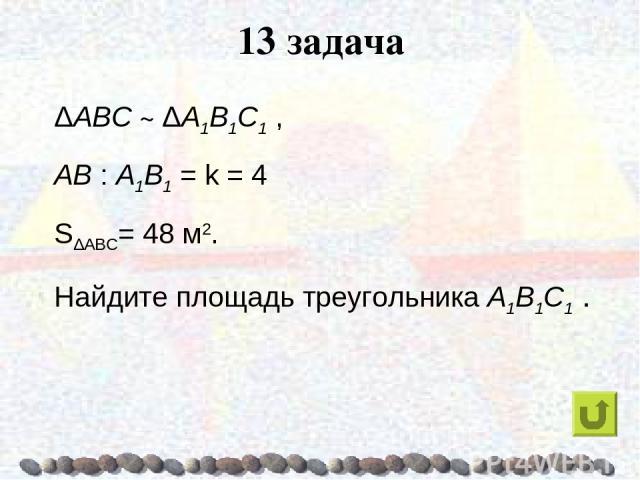 13 задача ΔABC ~ ΔA1B1C1 , AB : A1B1 = k = 4 SΔABC= 48 м2. Найдите площадь треугольника A1B1C1 .