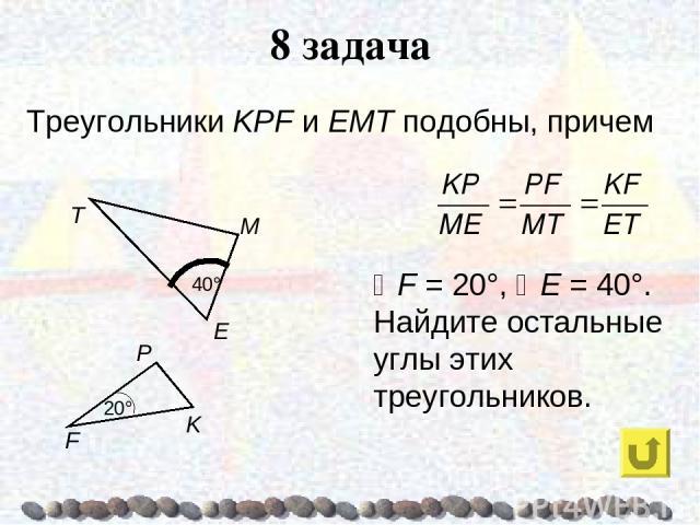 8 задача Треугольники KPF и ЕМТ подобны, причем F = 20°, E = 40°. Найдите остальные углы этих треугольников.