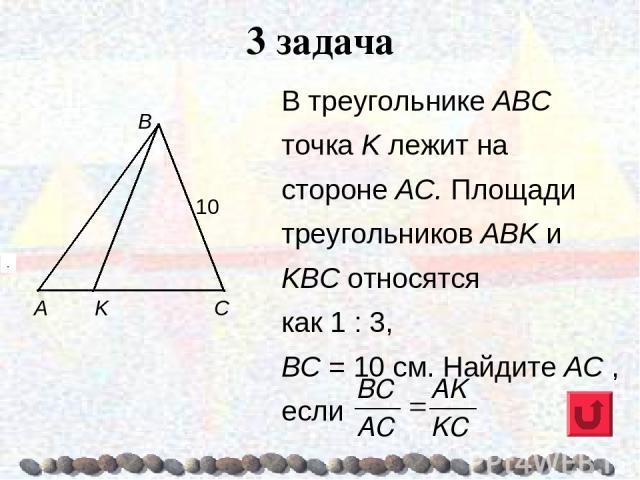 В треугольнике ABC точка K лежит на стороне АС. Площади треугольников АВK и KВС относятся как 1 : 3, ВС = 10 см. Найдите AC , если 3 задача . .