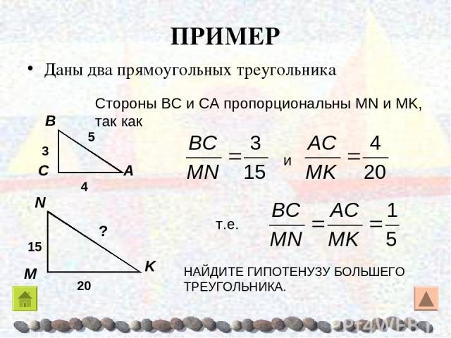 ПРИМЕР Даны два прямоугольных треугольника Стороны ΒC и CA пропорциональны MN и MK, так как т.е. и НАЙДИТЕ ГИПОТЕНУЗУ БОЛЬШЕГО ТРЕУГОЛЬНИКА.