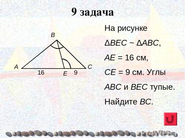 9 задача На рисунке ΔВЕС ~ ΔАВС, АЕ = 16 см, СЕ = 9 см. Углы ABC и ВЕС тупые. Найдите ВС.