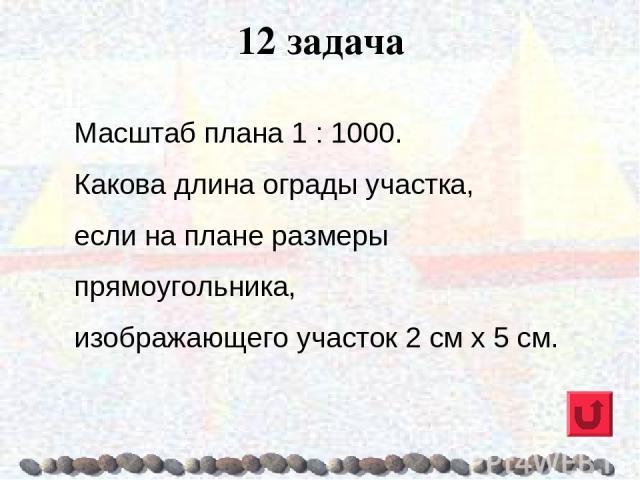 12 задача Масштаб плана 1 : 1000. Какова длина ограды участка, если на плане размеры прямоугольника, изображающего участок 2 см х 5 см.