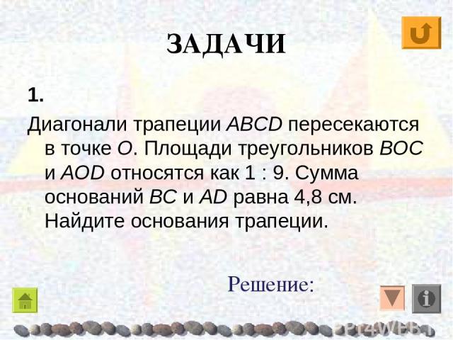 ЗАДАЧИ 1. Диагонали трапеции ABCD пересекаются в точке O. Площади треугольников BOC и AOD относятся как 1 : 9. Сумма оснований BC и AD равна 4,8 см. Найдите основания трапеции. Решение: