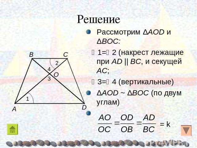 Решение Рассмотрим ΔAOD и ΔBOC: 1= 2 (накрест лежащие при AD || BC, и секущей AC; 3= 4 (вертикальные) ΔAOD ~ ΔBOC (по двум углам) = k A B C D O 1 2 4 3