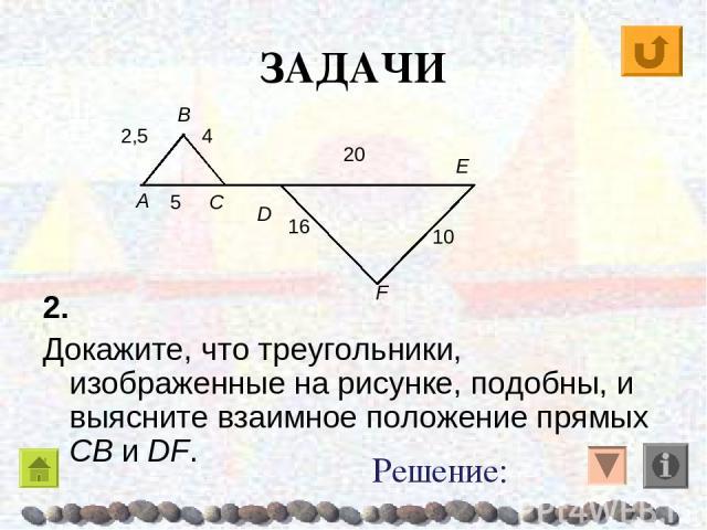 ЗАДАЧИ 2. Докажите, что треугольники, изображенные на рисунке, подобны, и выясните взаимное положение прямых CB и DF. Решение: