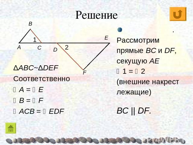 Решение ΔABC~ΔDEF Соответственно A = E B = F ACB = EDF E . Рассмотрим прямые BC и DF, секущую AE 1 = 2 (внешние накрест лежащие) BC || DF.