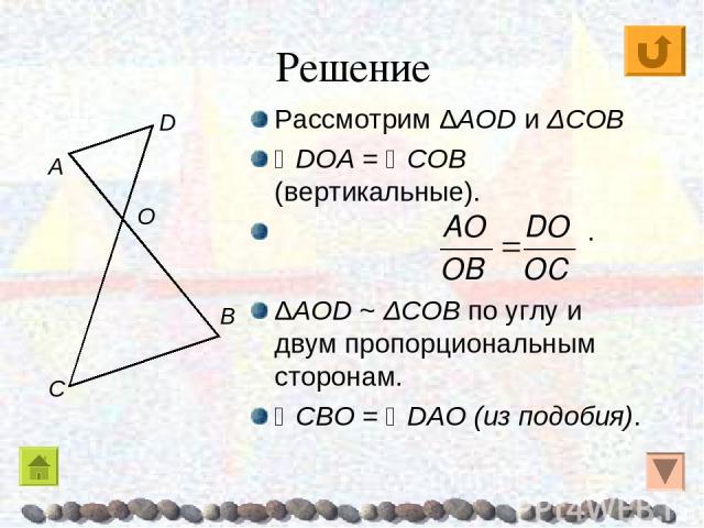 Решение Рассмотрим ΔAOD и ΔCOB DOA = COB (вертикальные). . ΔAOD ~ ΔCOB по углу и двум пропорциональным сторонам. CBO = DAO (из подобия). A O C B D