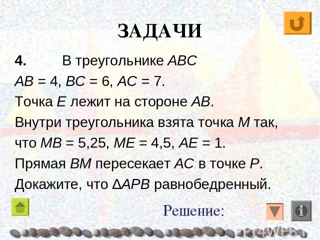 ЗАДАЧИ 4. В треугольнике ABC AB = 4, BC = 6, AC = 7. Точка E лежит на стороне AB. Внутри треугольника взята точка M так, что MB = 5,25, ME = 4,5, AE = 1. Прямая BM пересекает AC в точке P. Докажите, что ΔAPB равнобедренный. Решение: