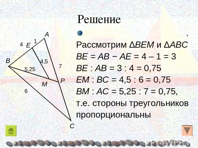 Решение . Рассмотрим ΔBEM и ΔABC BE = AB − AE = 4 – 1 = 3 BE : AB = 3 : 4 = 0,75 EM : BC = 4,5 : 6 = 0,75 BM : AC = 5,25 : 7 = 0,75, т.е. стороны треугольников пропорциональны B E P C A M 7 6 4 4,5 5,25 1