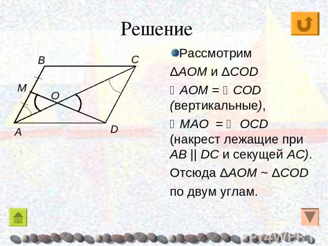 Рассмотрим ΔAOM и ΔCОD AOM = CОD (вертикальные), MAO = ОCD (накрест лежащие при AB || DC и секущей AC). Отсюда ΔAOM ~ ΔCОD по двум углам. Решение C