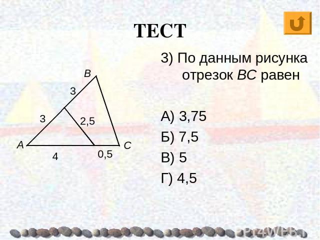 ТЕСТ А В С 3) По данным рисунка отрезок BC равен А) 3,75 Б) 7,5 В) 5 Г) 4,5 3 3 4 0,5 2,5