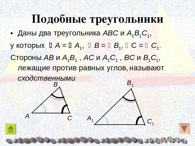 Подобные треугольники Даны два треугольника AΒC и A1Β1C1, у которых A = A1, Β = Β1, C = C1. Стороны AΒ и A1Β1 , AC и A1C1 , ΒC и Β1C1, лежащие против равных углов, называют сходственными
