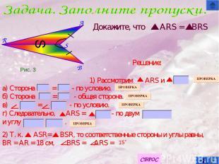 B S A R S Докажите, что ARS = BRS а) Сторона = - по условию. б) Сторона = - обща