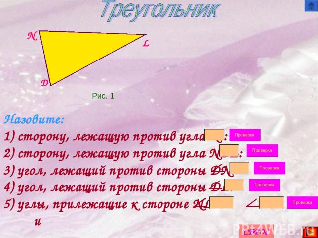 D N L Назовите: 1) сторону, лежащую против угла N : 2) сторону, лежащую против угла NDL: 3) угол, лежащий против стороны DN: 4) угол, лежащий против стороны DL: 5) углы, прилежащие к стороне NL: и Рис. 1