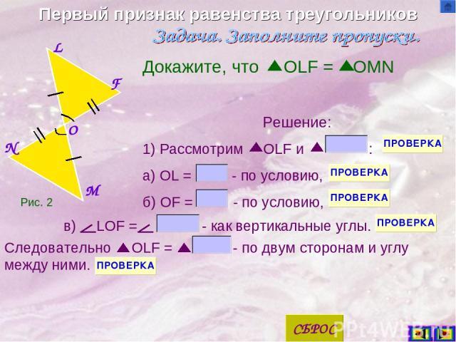 Первый признак равенства треугольников M F N L O Докажите, что OLF = OMN Решение: 1) Рассмотрим OLF и : а) OL = - по условию, б) OF = - по условию, Следовательно OLF = - по двум сторонам и углу между ними. Рис. 2 в) LOF = - как вертикальные углы.