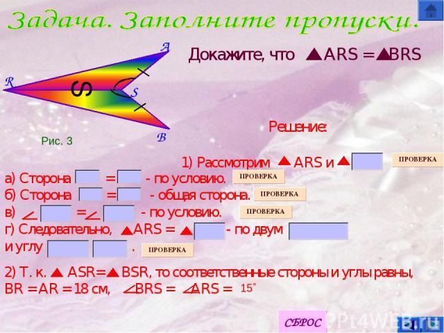 B S A R S Докажите, что ARS = BRS а) Сторона = - по условию. б) Сторона = - общая сторона. в) = - по условию. г) Следовательно, ARS = - по двум и углу . 2) Т. к. ASR= BSR, то соответственные стороны и углы равны, BR = AR = 18 см, BRS = ARS = 15˚ Реш…