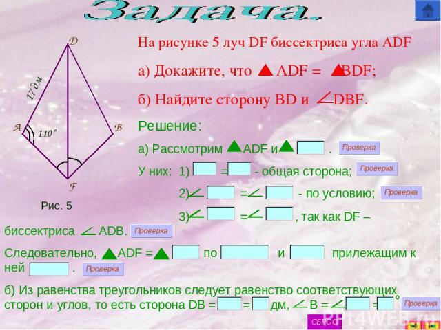 F B D A На рисунке 5 луч DF биссектриса угла ADF а) Докажите, что ADF = BDF; б) Найдите сторону BD и DBF. Решение: а) Рассмотрим ADF и . У них: 1) = - общая сторона; 2) = - по условию; 3) = , так как DF – 17 дм 110˚ биссектриса ADB. Следовательно, A…