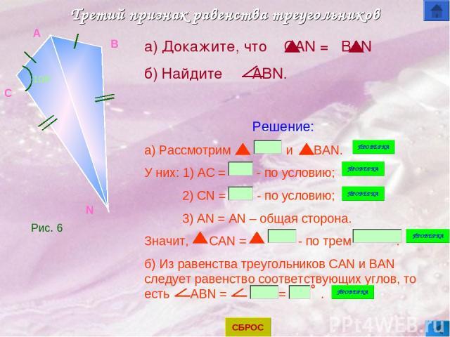 Третий признак равенства треугольников A N B C 108 а) Докажите, что CAN = BAN б) Найдите ABN. Решение: а) Рассмотрим и BAN. У них: 1) AC = - по условию; 2) CN = - по условию; 3) AN = AN – общая сторона. Значит, CAN = - по трем . б) Из равенства треу…