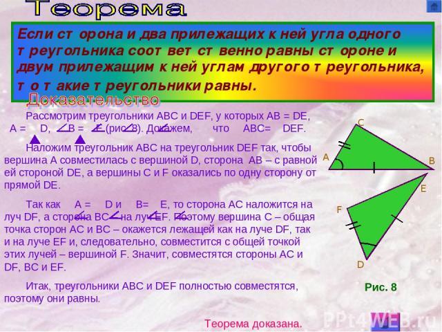 Рассмотрим треугольники ABC и DEF, у которых AB = DE, A = D, B = E (рис. 8). Докажем, что ABC= DEF. Наложим треугольник ABC на треугольник DEF так, чтобы вершина A совместилась с вершиной D, сторона AB – с равной ей стороной DE, а вершины C и F оказ…