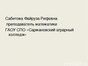 Сабитова Файруза Рифовна преподаватель математики ГАОУ СПО «Сармановский аграрны