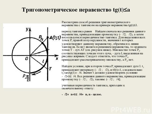 Тригонометрическое неравенство tg(t)≤a Рассмотрим способ решения тригонометрического неравенства с тангенсом на примере неравенства tg(t)≤1. период тангенса равен π Найдем сначала все решения данного неравенства, принадлежащие промежутку (-π/2; π/2)…