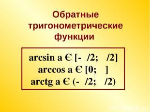 arcsin a Є [-π/2; π/2] arccos a Є [0; π] arctg a Є (-π/2; π/2) Обратные тригоном