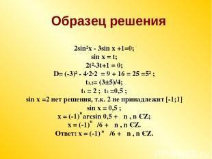 2sin²x - 3sin x +1=0; sin x = t; 2t²-3t+1 = 0; D= (-3)² - 4·2·2 = 9 + 16 = 25 =5
