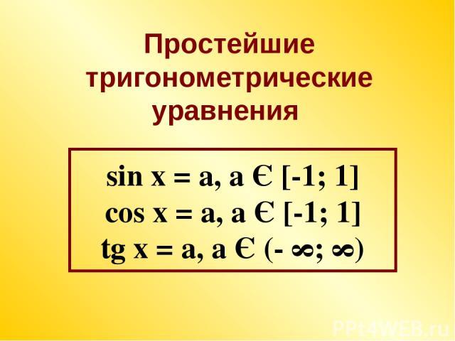 sin x = a, a Є [-1; 1] cos x = a, a Є [-1; 1] tg x = a, a Є (- ∞; ∞) Простейшие тригонометрические уравнения