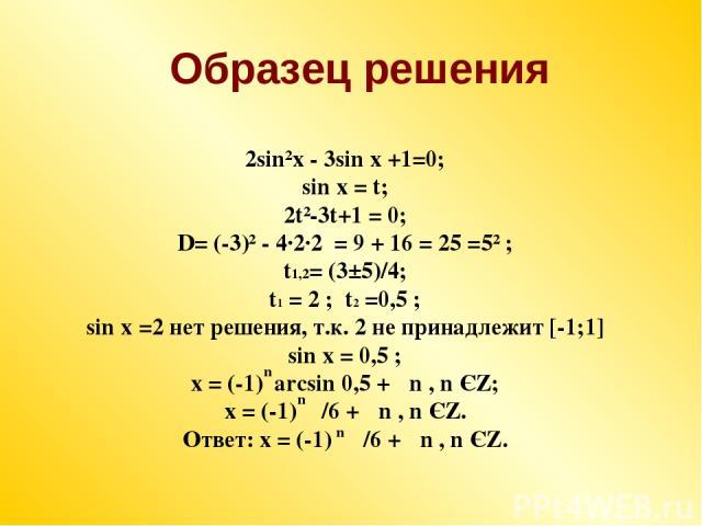 2sin²x - 3sin x +1=0; sin x = t; 2t²-3t+1 = 0; D= (-3)² - 4·2·2 = 9 + 16 = 25 =5² ; t1,2= (3±5)/4; t1 = 2 ; t2 =0,5 ; sin x =2 нет решения, т.к. 2 не принадлежит [-1;1] sin x = 0,5 ; x = (-1) arcsin 0,5 + πn , n ЄZ; x = (-1) π/6 + πn , n ЄZ. Ответ: …
