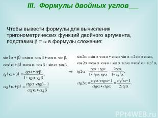 III. Формулы двойных углов Чтобы вывести формулы для вычисления тригонометрическ