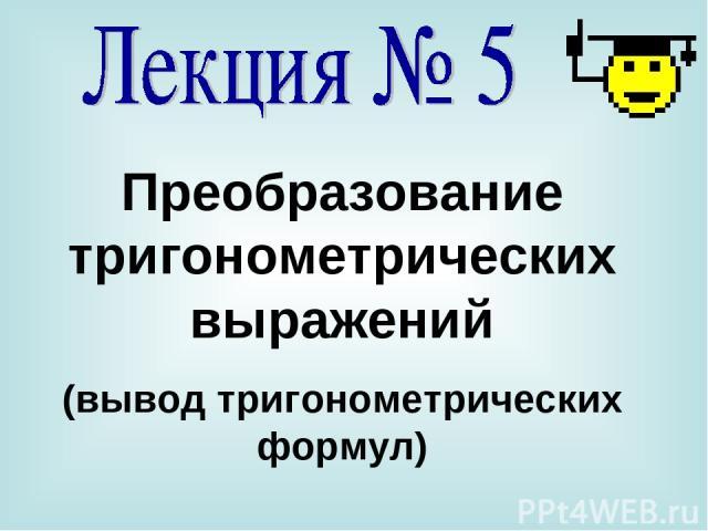 Преобразование тригонометрических выражений (вывод тригонометрических формул)