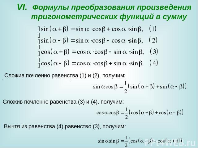 VI. Формулы преобразования произведения тригонометрических функций в сумму . Сложив почленно равенства (3) и (4), получим: . Вычтя из равенства (4) равенство (3), получим: .