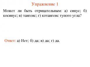 Упражнение 1 Может ли быть отрицательным: а) синус; б) косинус; в) тангенс; г) к